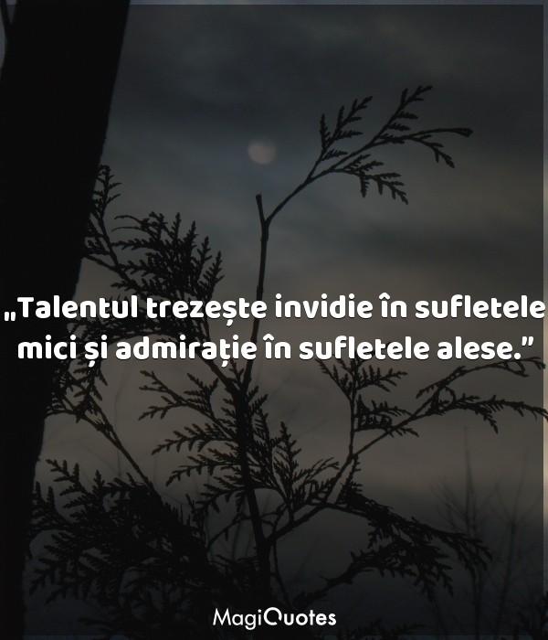 Talentul trezește invidie în sufletele mici