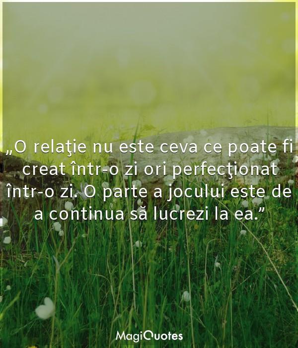 O relaţie nu este ceva ce poate fi creat într-o zi ori perfecţionat într-o zi
