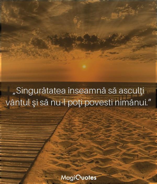 Singurătatea înseamnă să asculţi vântul şi să nu-l poţi povesti nimănui