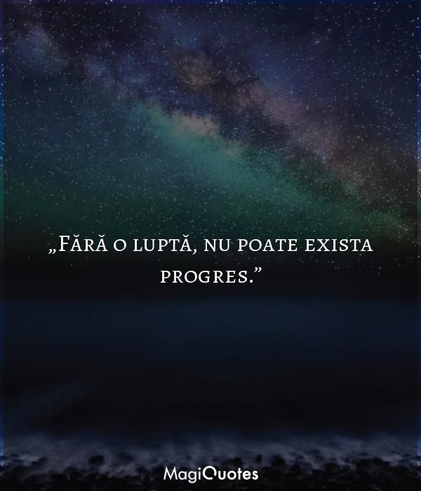 Fără o luptă, nu poate exista progres