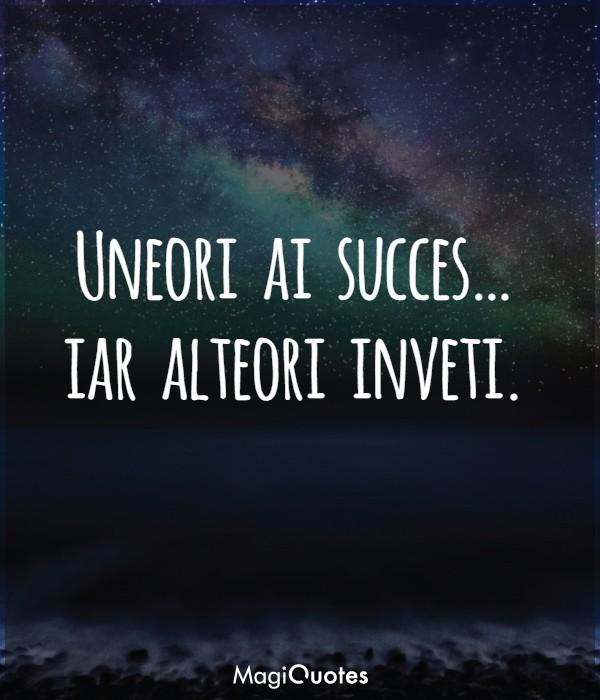 Uneori ai succes