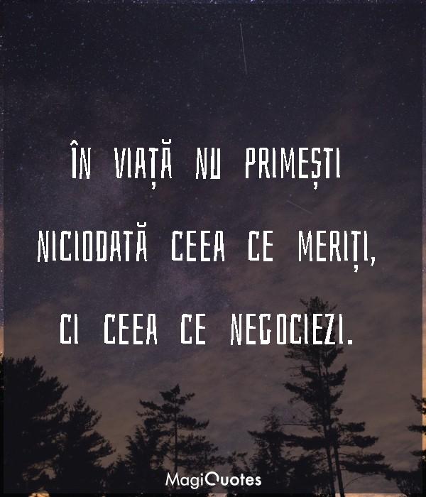 În viață nu primești niciodată ceea ce meriți