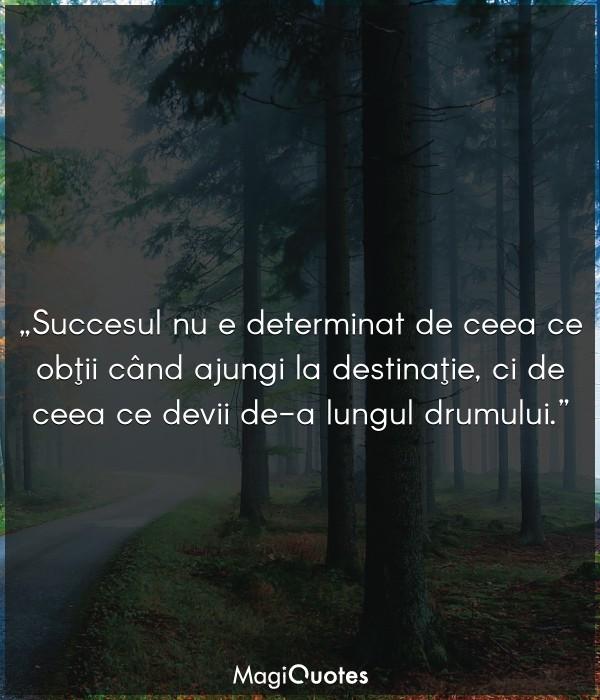 Succesul nu e determinat de ceea ce obţii când ajungi la destinaţie