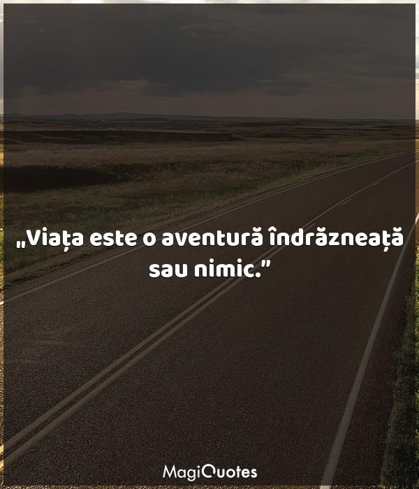 Viaţa este o aventură îndrăzneaţă sau nimic