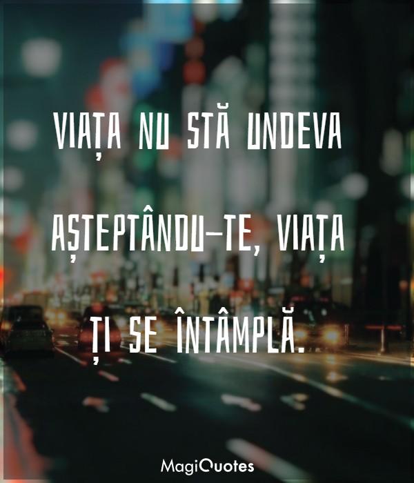 Viața nu stă undeva așteptându-te