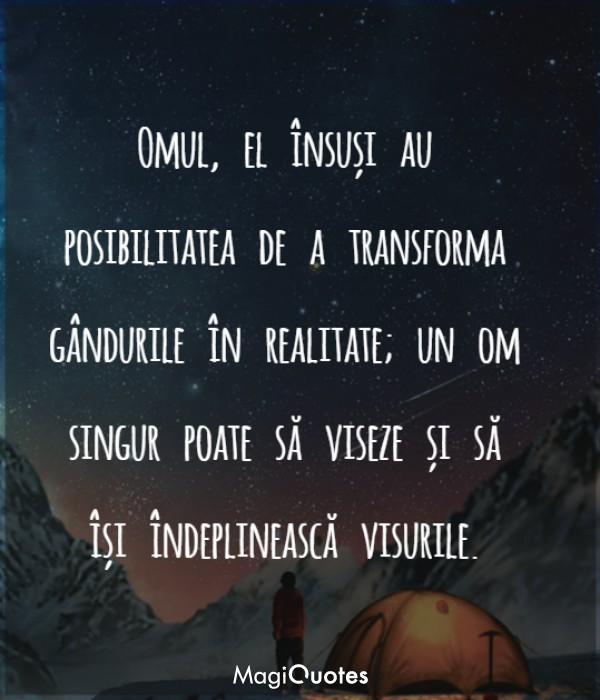 Omul, el însuși au posibilitatea de a transforma gândurile în realitate